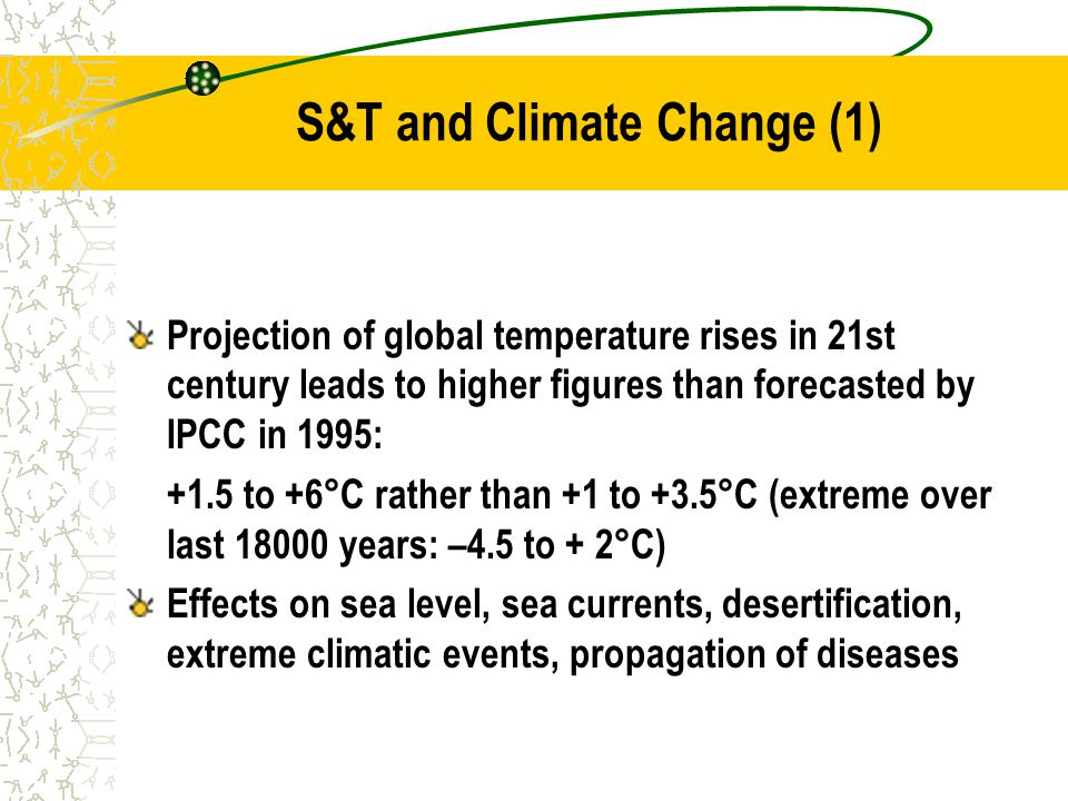 S&T and Climate Change (1) Projection of global temperature rises in 21st century leads to higher figures than forecasted by IPCC in 1995: +1.5 to +6°C rather than +1 to +3.5°C (extreme over last 18000 years: –4.5 to + 2°C) Effects on sea level, sea currents, desertification, extreme climatic events, propagation of diseases