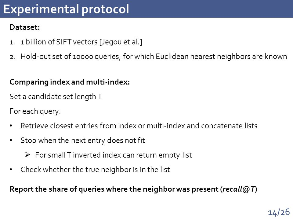 14/26 Experimental protocol Dataset: 1.1 billion of SIFT vectors [Jegou et al.] 2.Hold-out set of 10000 queries, for which Euclidean nearest neighbors are known Comparing index and multi-index: Set a candidate set length T For each query: Retrieve closest entries from index or multi-index and concatenate lists Stop when the next entry does not fit  For small T inverted index can return empty list Check whether the true neighbor is in the list Report the share of queries where the neighbor was present (recall@T)