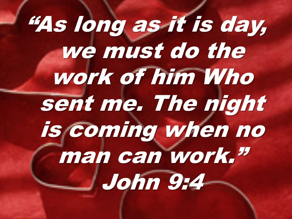 As long as it is day, we must do the work of him Who sent me.