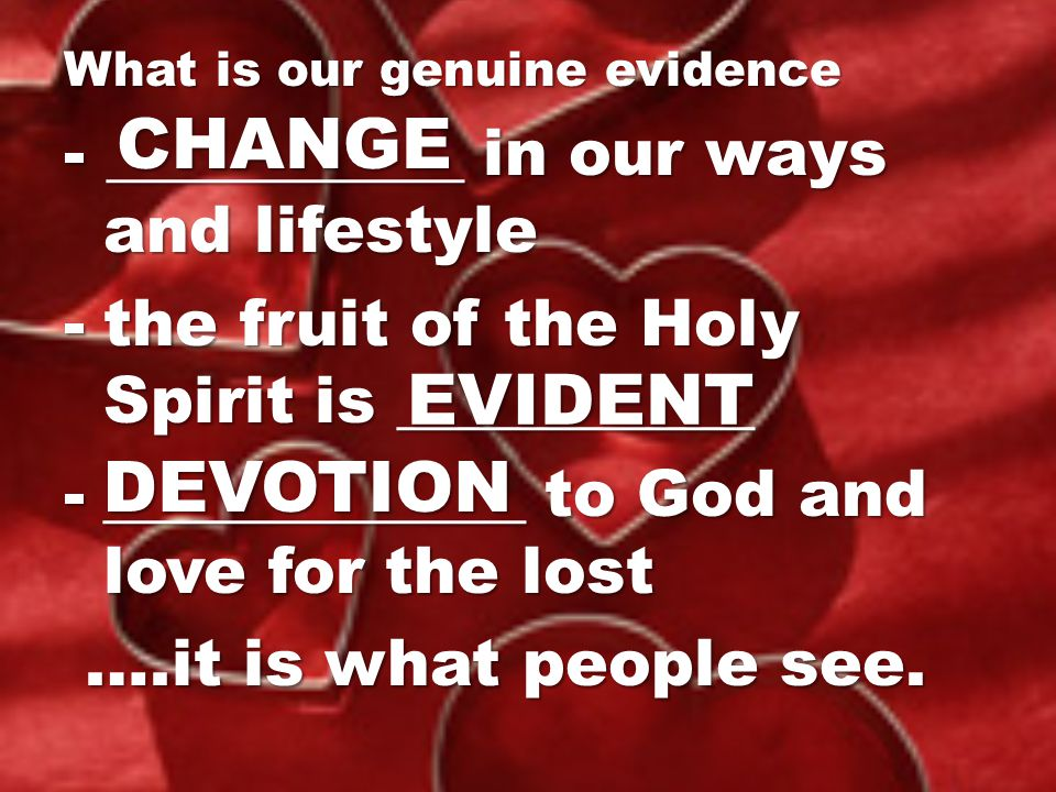 What is our genuine evidence - ___________ in our ways and lifestyle -the fruit of the Holy Spirit is ___________ -_____________ to God and love for the lost ….it is what people see.
