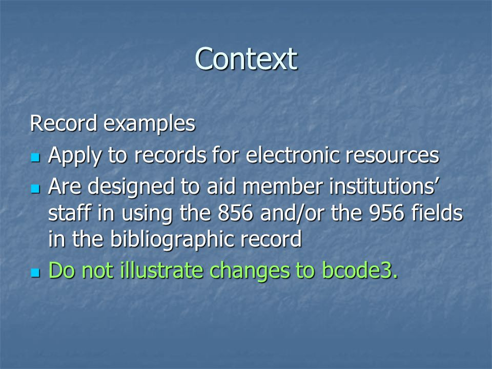Context Record examples Apply to records for electronic resources Apply to records for electronic resources Are designed to aid member institutions' staff in using the 856 and/or the 956 fields in the bibliographic record Are designed to aid member institutions' staff in using the 856 and/or the 956 fields in the bibliographic record Do not illustrate changes to bcode3.