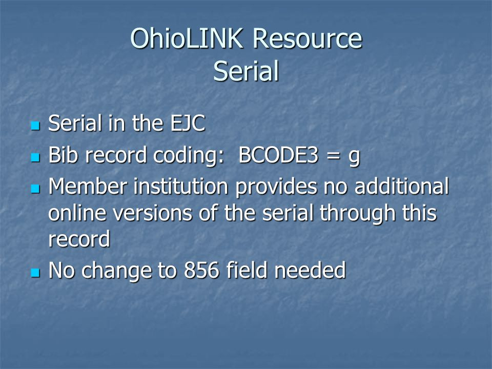 OhioLINK Resource Serial Serial in the EJC Serial in the EJC Bib record coding: BCODE3 = g Bib record coding: BCODE3 = g Member institution provides no additional online versions of the serial through this record Member institution provides no additional online versions of the serial through this record No change to 856 field needed No change to 856 field needed