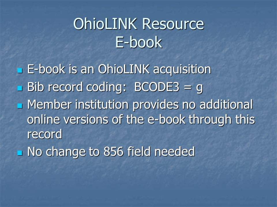 OhioLINK Resource E-book E-book is an OhioLINK acquisition E-book is an OhioLINK acquisition Bib record coding: BCODE3 = g Bib record coding: BCODE3 = g Member institution provides no additional online versions of the e-book through this record Member institution provides no additional online versions of the e-book through this record No change to 856 field needed No change to 856 field needed