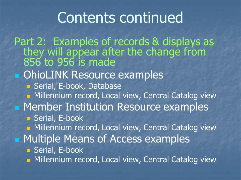 Contents continued Part 2: Examples of records & displays as they will appear after the change from 856 to 956 is made OhioLINK Resource examples Serial, E-book, Database Millennium record, Local view, Central Catalog view Member Institution Resource examples Serial, E-book Millennium record, Local view, Central Catalog view Multiple Means of Access examples Serial, E-book Millennium record, Local view, Central Catalog view