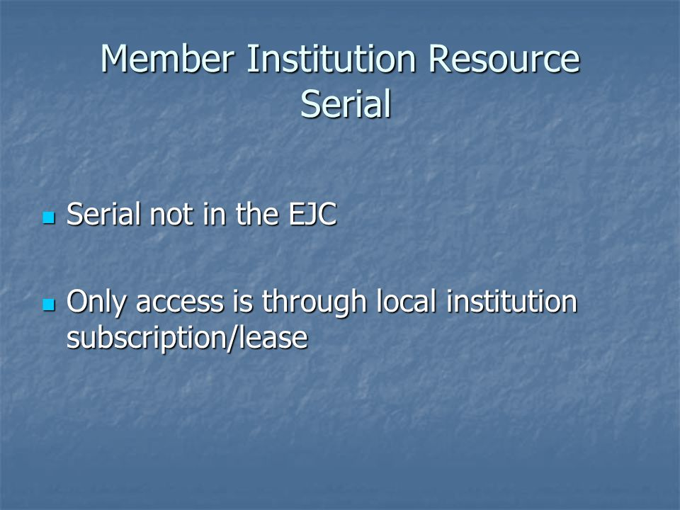 Member Institution Resource Serial Serial not in the EJC Serial not in the EJC Only access is through local institution subscription/lease Only access is through local institution subscription/lease