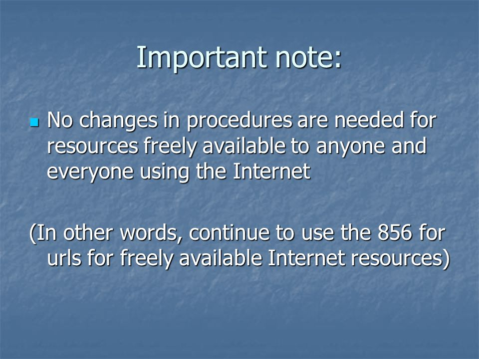 Important note: No changes in procedures are needed for resources freely available to anyone and everyone using the Internet No changes in procedures are needed for resources freely available to anyone and everyone using the Internet (In other words, continue to use the 856 for urls for freely available Internet resources)