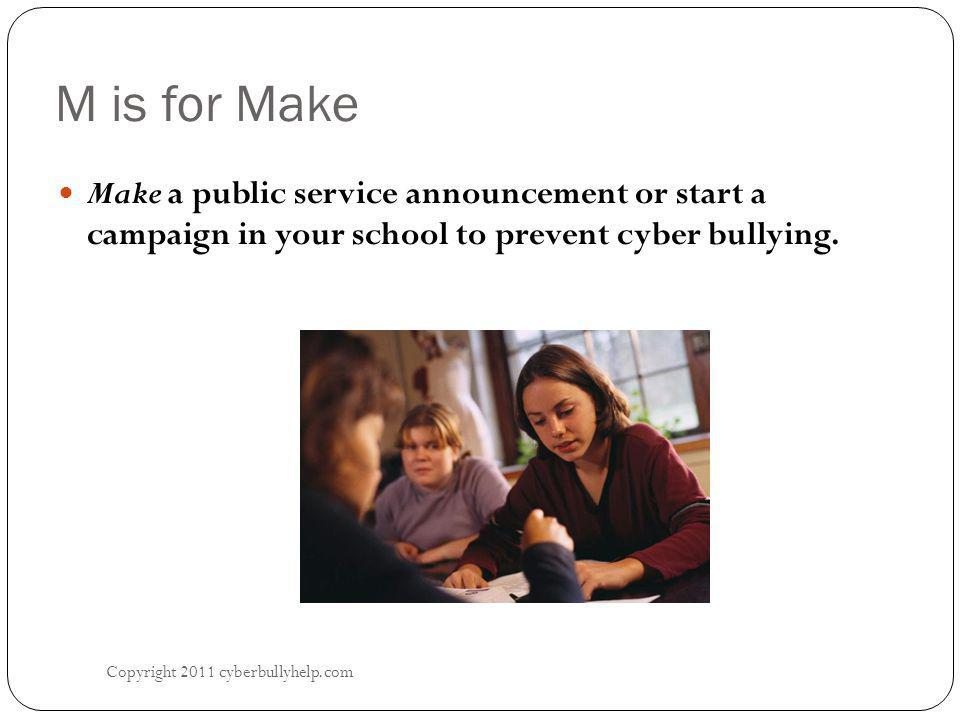 M is for Make Copyright 2011 cyberbullyhelp.com Make a public service announcement or start a campaign in your school to prevent cyber bullying.