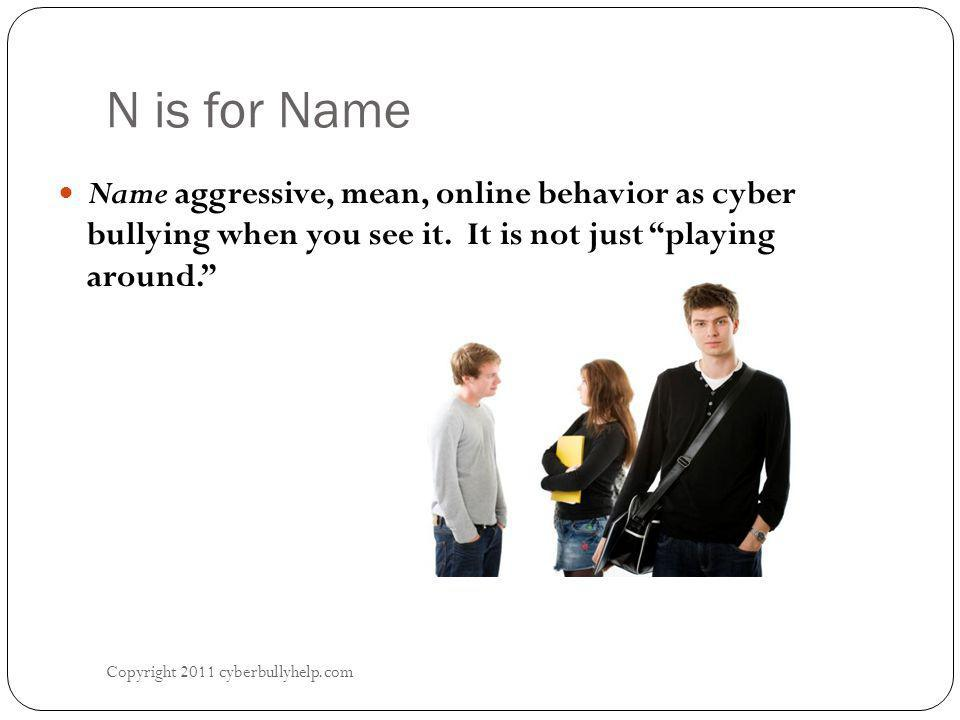 "N is for Name Copyright 2011 cyberbullyhelp.com Name aggressive, mean, online behavior as cyber bullying when you see it. It is not just ""playing arou"