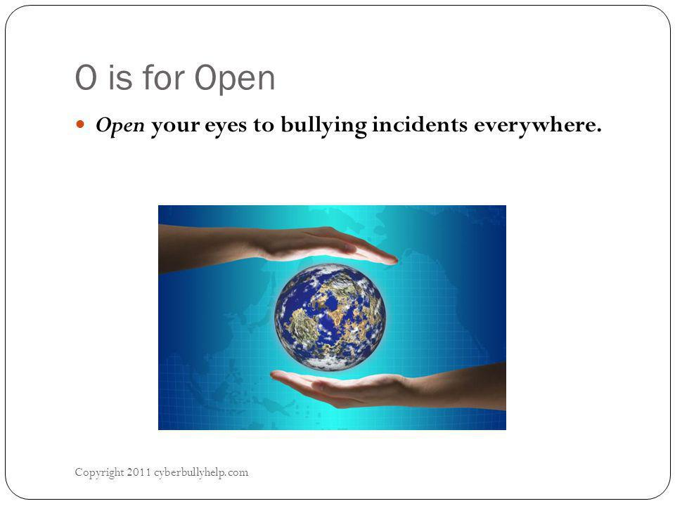 O is for Open Copyright 2011 cyberbullyhelp.com Open your eyes to bullying incidents everywhere.