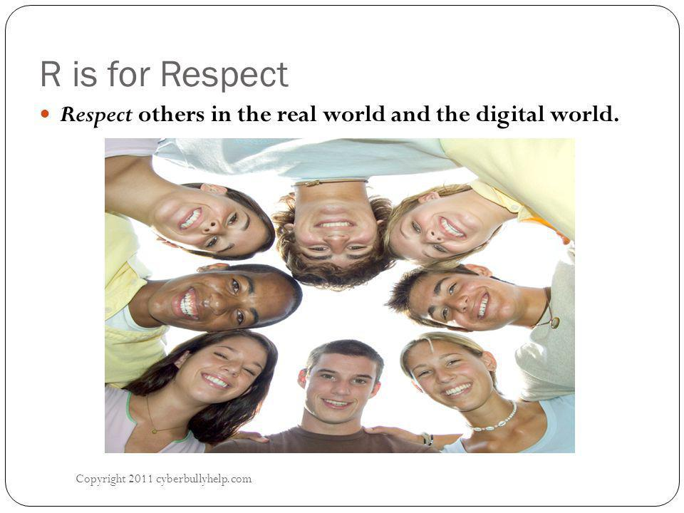 R is for Respect Copyright 2011 cyberbullyhelp.com Respect others in the real world and the digital world.