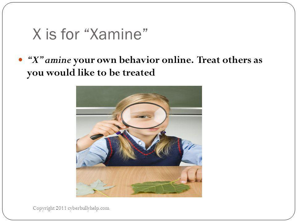 X is for Xamine Copyright 2011 cyberbullyhelp.com X amine your own behavior online.