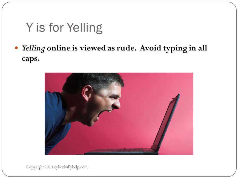 Y is for Yelling Copyright 2011 cyberbullyhelp.com Yelling online is viewed as rude.