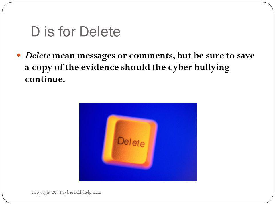 D is for Delete Copyright 2011 cyberbullyhelp.com Delete mean messages or comments, but be sure to save a copy of the evidence should the cyber bullyi