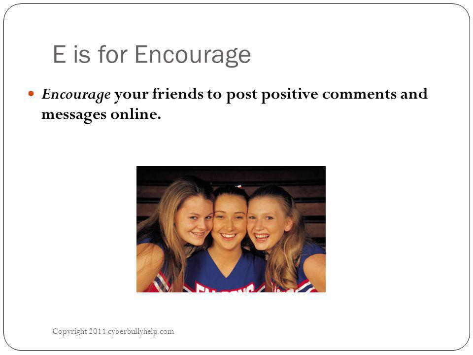 E is for Encourage Copyright 2011 cyberbullyhelp.com Encourage your friends to post positive comments and messages online.