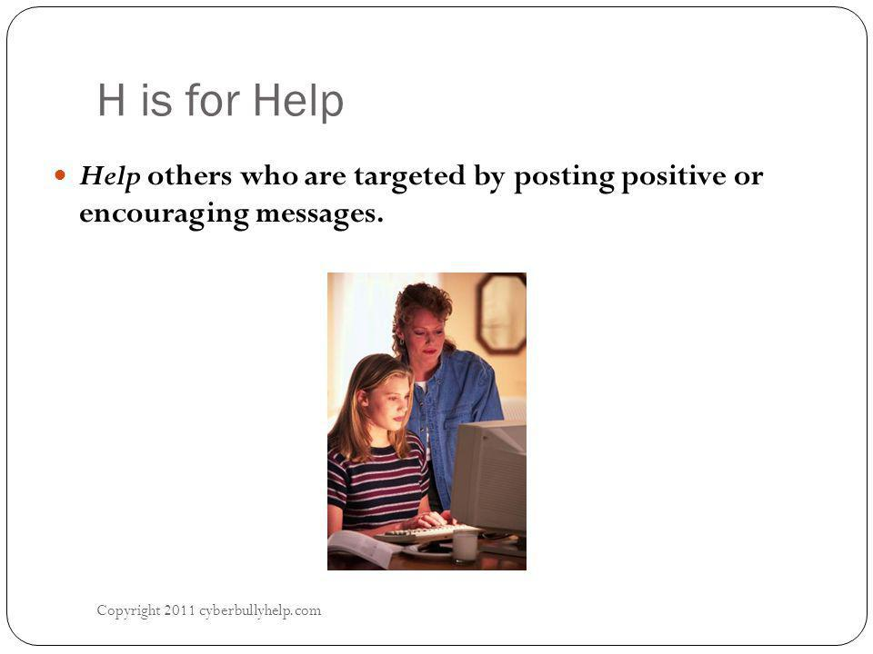 H is for Help Copyright 2011 cyberbullyhelp.com Help others who are targeted by posting positive or encouraging messages.