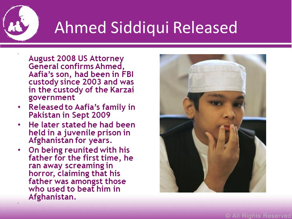 Ahmed Siddiqui Released August 2008 US Attorney General confirms Ahmed, Aafia's son, had been in FBI custody since 2003 and was in the custody of the