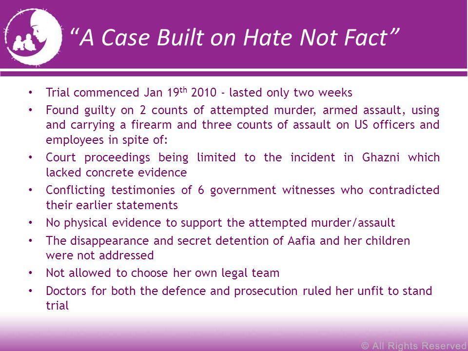 A Case Built on Hate Not Fact Trial commenced Jan 19 th 2010 - lasted only two weeks Found guilty on 2 counts of attempted murder, armed assault, using and carrying a firearm and three counts of assault on US officers and employees in spite of: Court proceedings being limited to the incident in Ghazni which lacked concrete evidence Conflicting testimonies of 6 government witnesses who contradicted their earlier statements No physical evidence to support the attempted murder/assault The disappearance and secret detention of Aafia and her children were not addressed Not allowed to choose her own legal team Doctors for both the defence and prosecution ruled her unfit to stand trial