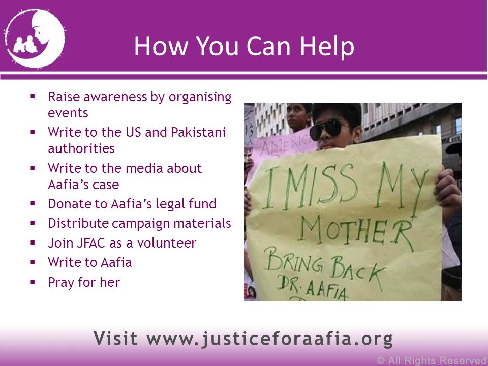 How You Can Help  Raise awareness by organising events  Write to the US and Pakistani authorities  Write to the media about Aafia's case  Donate to Aafia's legal fund  Distribute campaign materials  Join JFAC as a volunteer  Write to Aafia  Pray for her Visit www.justiceforaafia.org