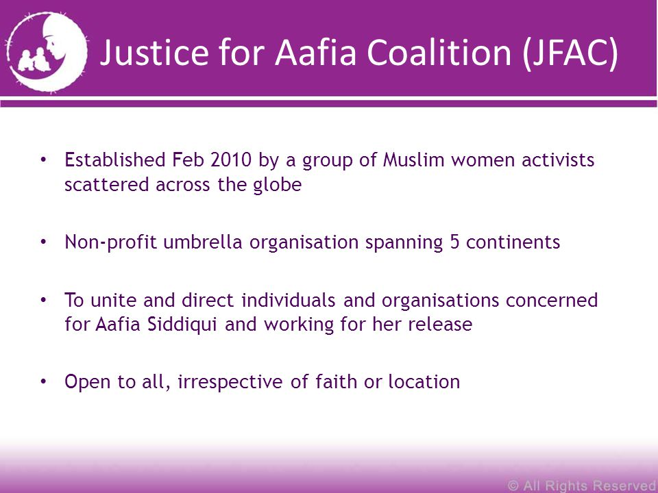 Justice for Aafia Coalition (JFAC) Established Feb 2010 by a group of Muslim women activists scattered across the globe Non-profit umbrella organisation spanning 5 continents To unite and direct individuals and organisations concerned for Aafia Siddiqui and working for her release Open to all, irrespective of faith or location