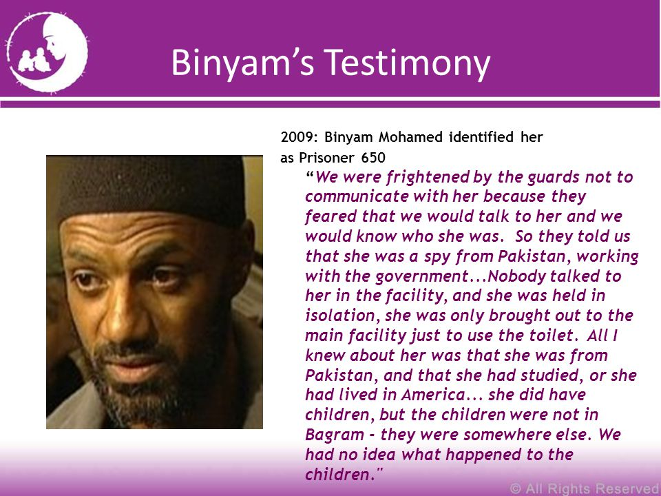 Binyam's Testimony 2009: Binyam Mohamed identified her as Prisoner 650 We were frightened by the guards not to communicate with her because they feared that we would talk to her and we would know who she was.