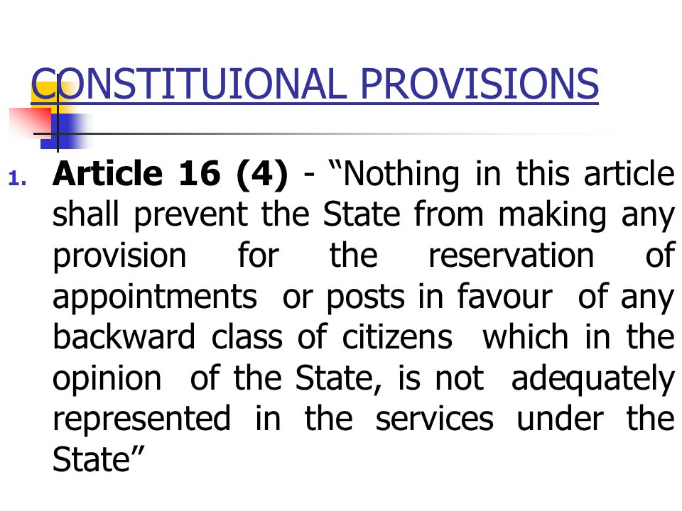 "CONSTITUIONAL PROVISIONS 1. Article 16 (4) - ""Nothing in this article shall prevent the State from making any provision for the reservation of appoint"
