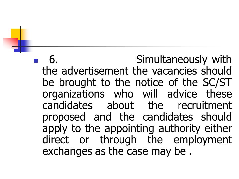 6. Simultaneously with the advertisement the vacancies should be brought to the notice of the SC/ST organizations who will advice these candidates abo