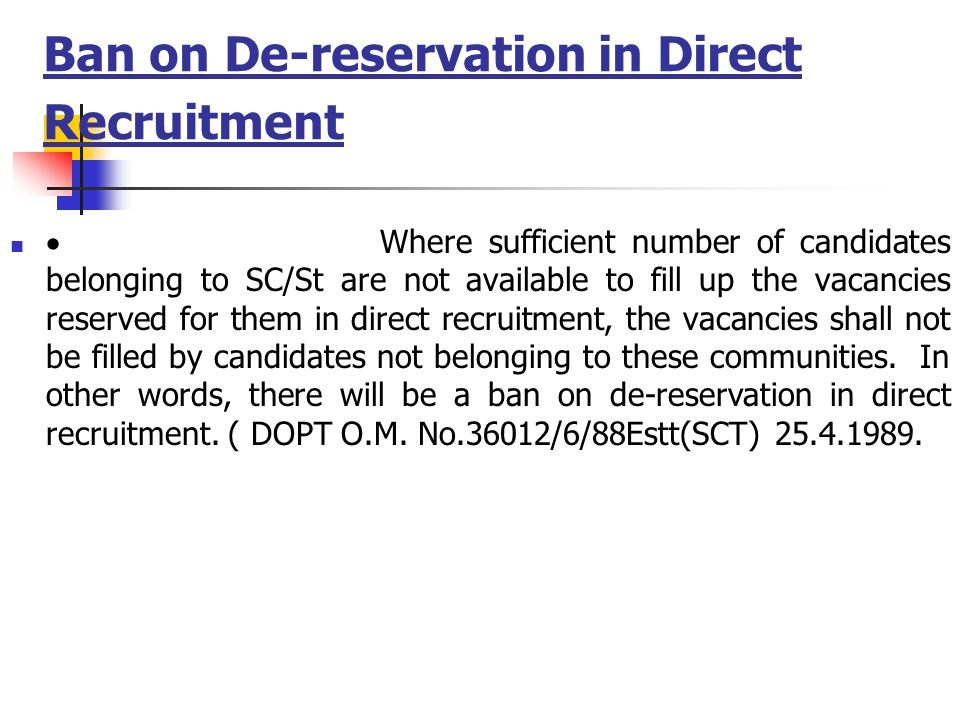 Ban on De-reservation in Direct Recruitment  Where sufficient number of candidates belonging to SC/St are not available to fill up the vacancies reserved for them in direct recruitment, the vacancies shall not be filled by candidates not belonging to these communities.