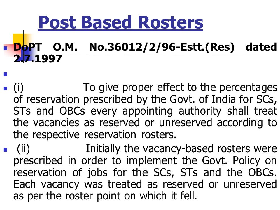 Post Based Rosters DoPT O.M. No.36012/2/96-Estt.(Res) dated 2.7.1997 (i) To give proper effect to the percentages of reservation prescribed by the Gov