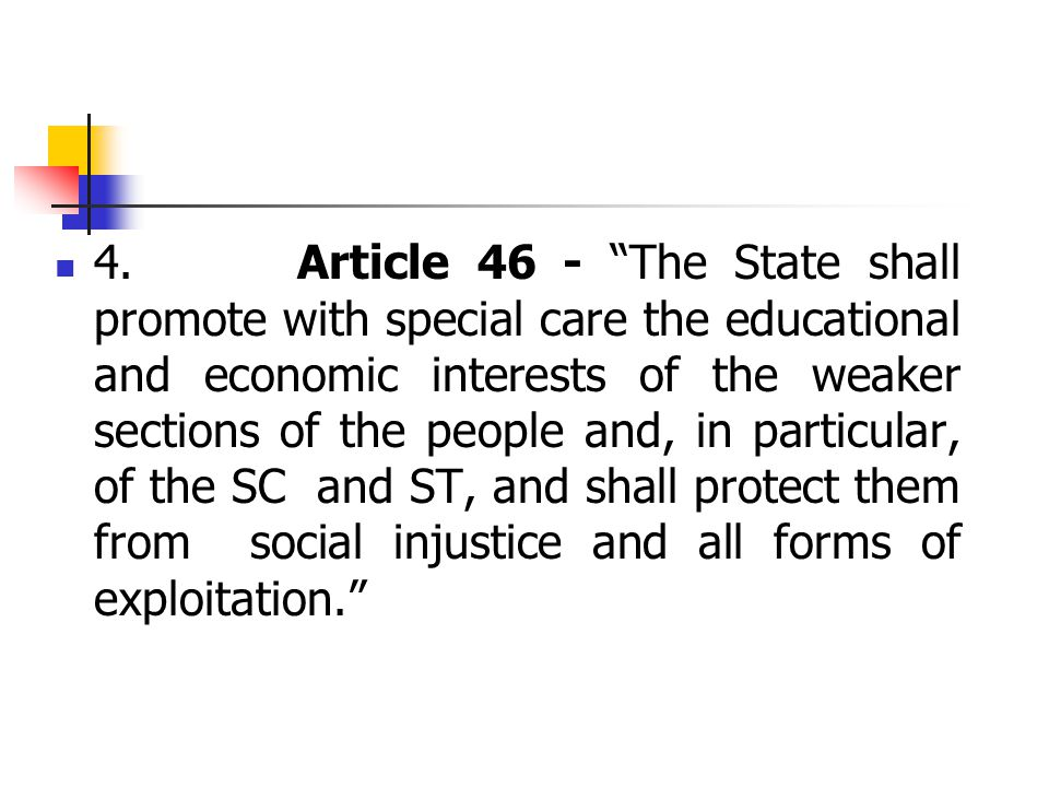 "4. Article 46 - ""The State shall promote with special care the educational and economic interests of the weaker sections of the people and, in particu"