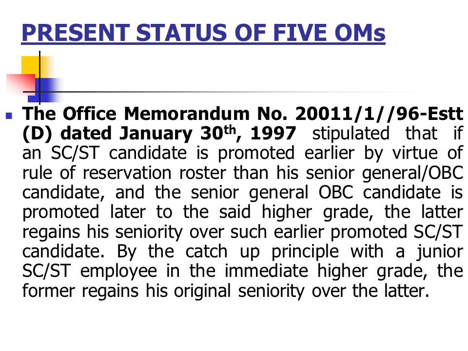 PRESENT STATUS OF FIVE OMs The Office Memorandum No. 20011/1//96-Estt (D) dated January 30 th, 1997 stipulated that if an SC/ST candidate is promoted