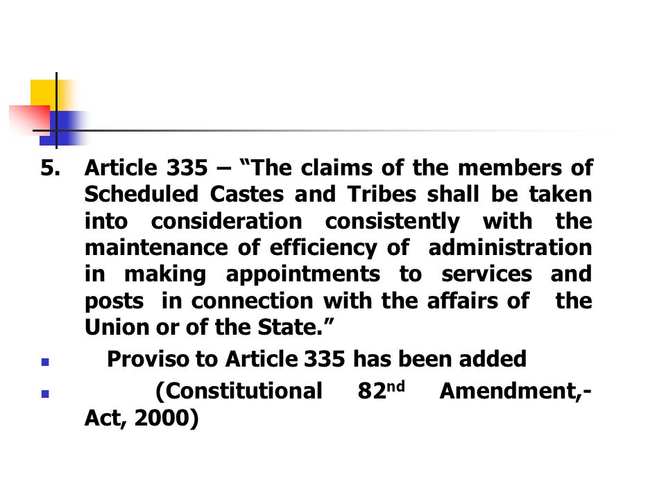 "5.Article 335 – ""The claims of the members of Scheduled Castes and Tribes shall be taken into consideration consistently with the maintenance of effic"