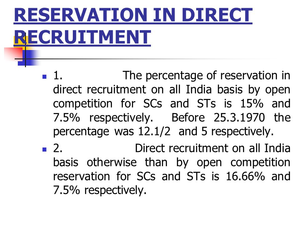RESERVATION IN DIRECT RECRUITMENT 1. The percentage of reservation in direct recruitment on all India basis by open competition for SCs and STs is 15%