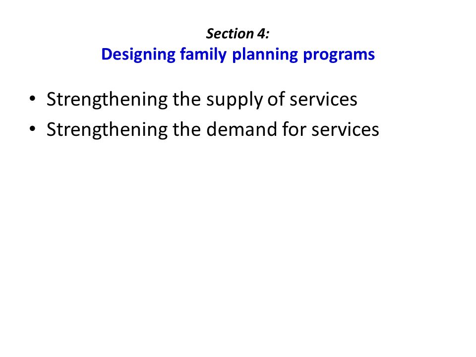 Section 4: Designing family planning programs Strengthening the supply of services Strengthening the demand for services