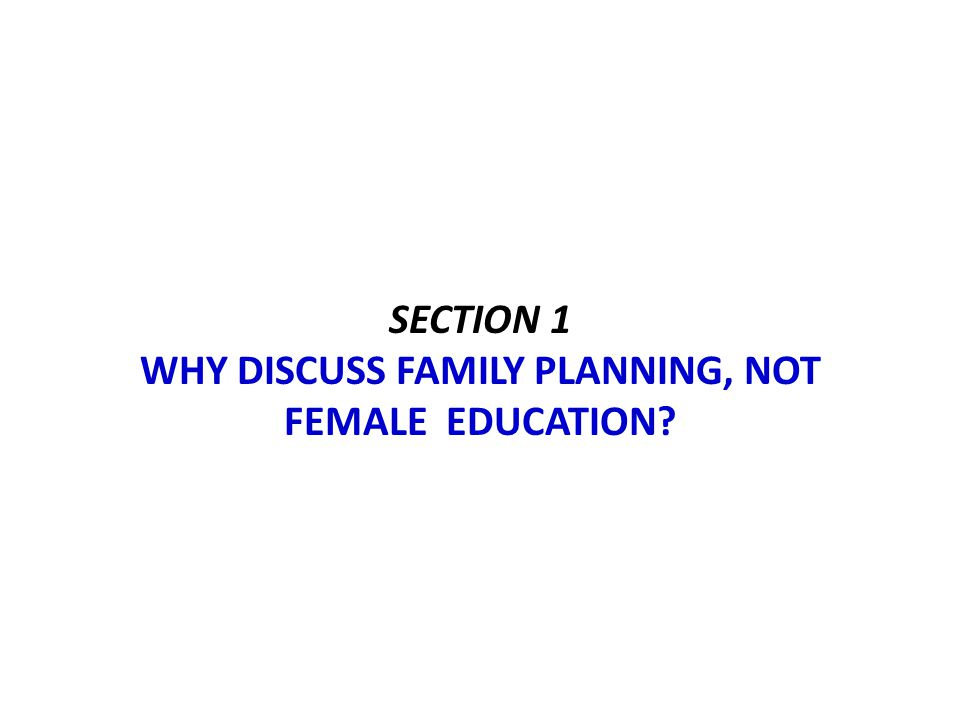 SECTION 1 WHY DISCUSS FAMILY PLANNING, NOT FEMALE EDUCATION?