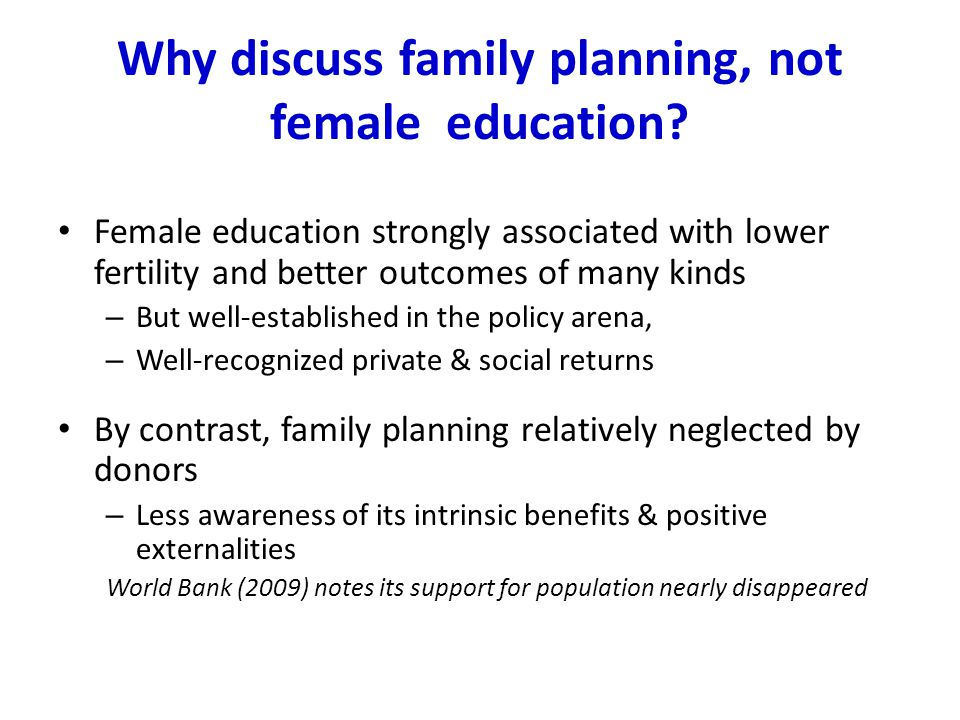 Why discuss family planning, not female education? Female education strongly associated with lower fertility and better outcomes of many kinds – But w