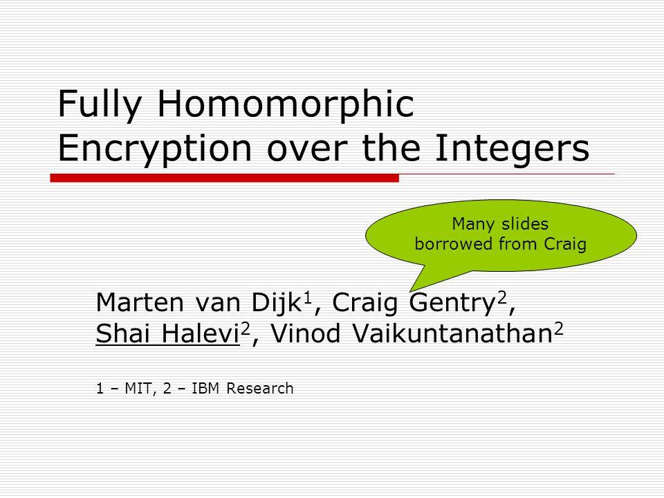 Fully Homomorphic Encryption over the Integers Marten van Dijk 1, Craig Gentry 2, Shai Halevi 2, Vinod Vaikuntanathan 2 1 – MIT, 2 – IBM Research Many