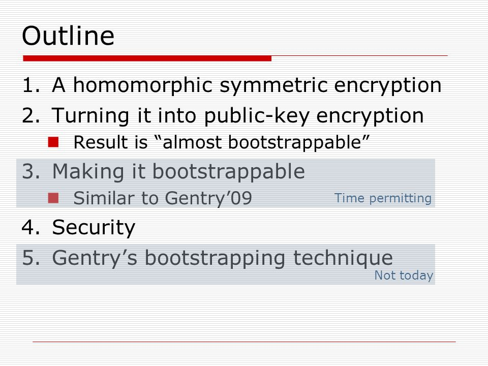 """Not today Time permitting Outline 1.A homomorphic symmetric encryption 2.Turning it into public-key encryption Result is """"almost bootstrappable"""" 3.Mak"""