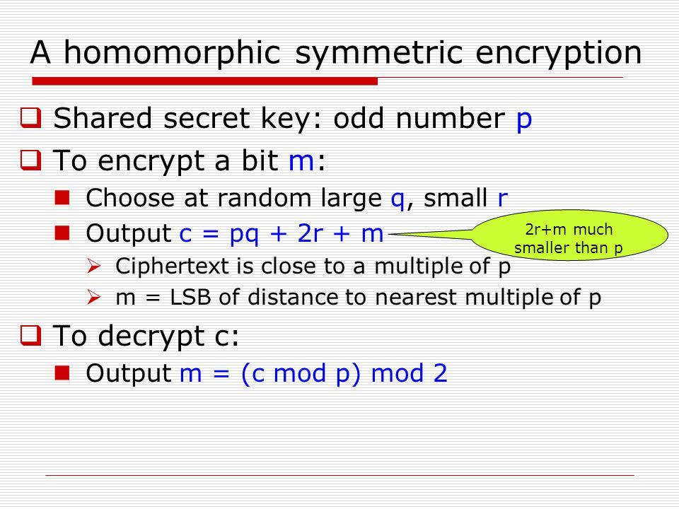 A homomorphic symmetric encryption  Shared secret key: odd number p  To encrypt a bit m: Choose at random large q, small r Output c = pq + 2r + m 