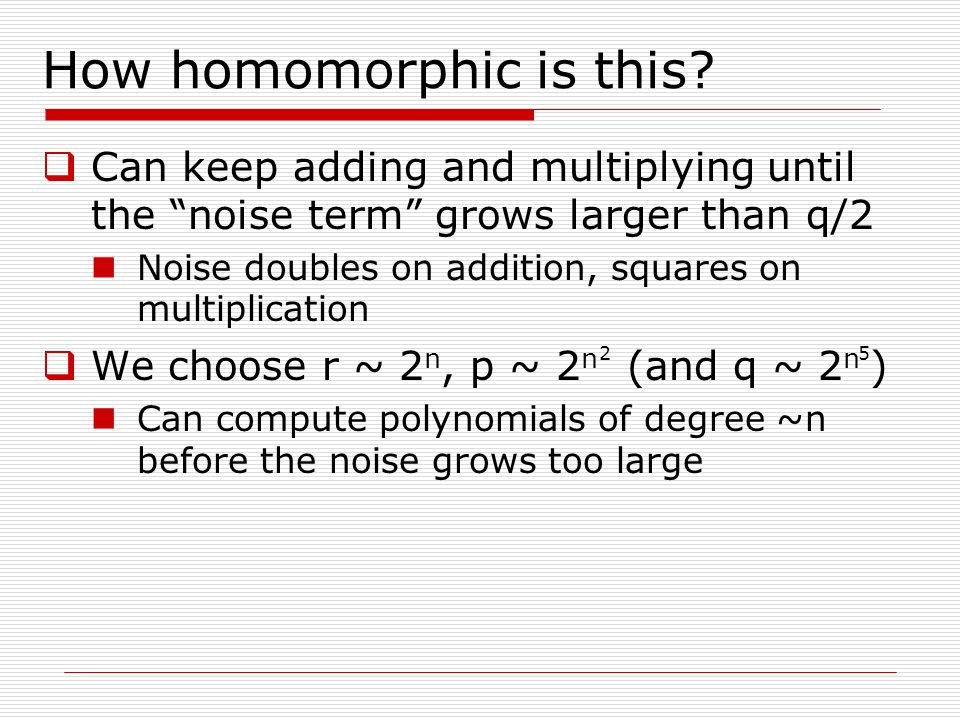 """How homomorphic is this?  Can keep adding and multiplying until the """"noise term"""" grows larger than q/2 Noise doubles on addition, squares on multipli"""