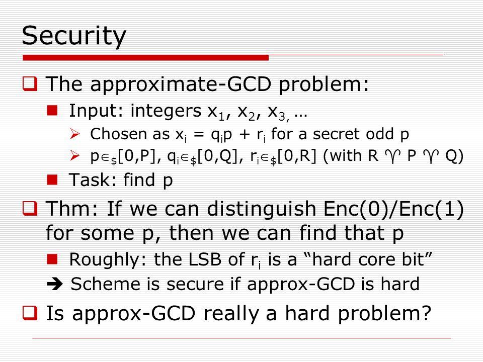Security  The approximate-GCD problem: Input: integers x 1, x 2, x 3, …  Chosen as x i = q i p + r i for a secret odd p  p $ [0,P], q i  $ [0,Q],