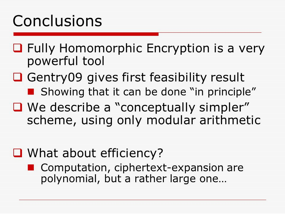 """Conclusions  Fully Homomorphic Encryption is a very powerful tool  Gentry09 gives first feasibility result Showing that it can be done """"in principle"""