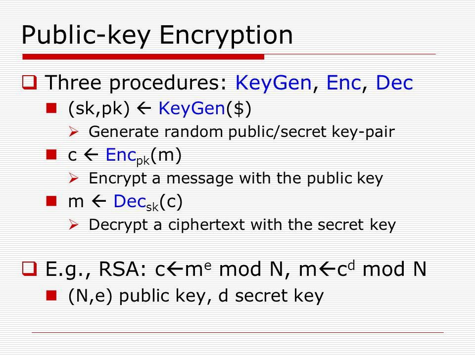 Public-key Encryption  Three procedures: KeyGen, Enc, Dec (sk,pk)  KeyGen($)  Generate random public/secret key-pair c  Enc pk (m)  Encrypt a mes