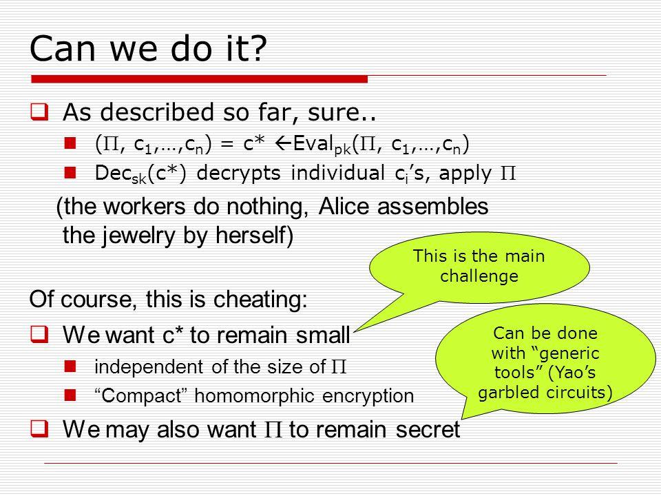 Can we do it?  As described so far, sure.. (, c 1,…,c n ) = c*  Eval pk (, c 1,…,c n ) Dec sk (c*) decrypts individual c i 's, apply  (the worker