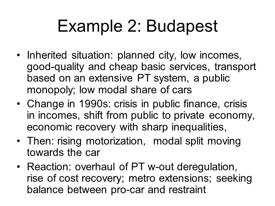 Example 2: Budapest Inherited situation: planned city, low incomes, good-quality and cheap basic services, transport based on an extensive PT system, a public monopoly; low modal share of cars Change in 1990s: crisis in public finance, crisis in incomes, shift from public to private economy, economic recovery with sharp inequalities, Then: rising motorization, modal split moving towards the car Reaction: overhaul of PT w-out deregulation, rise of cost recovery; metro extensions; seeking balance between pro-car and restraint