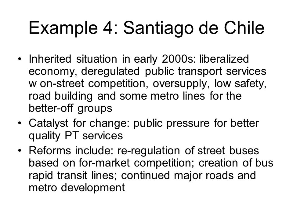 Example 4: Santiago de Chile Inherited situation in early 2000s: liberalized economy, deregulated public transport services w on-street competition, oversupply, low safety, road building and some metro lines for the better-off groups Catalyst for change: public pressure for better quality PT services Reforms include: re-regulation of street buses based on for-market competition; creation of bus rapid transit lines; continued major roads and metro development