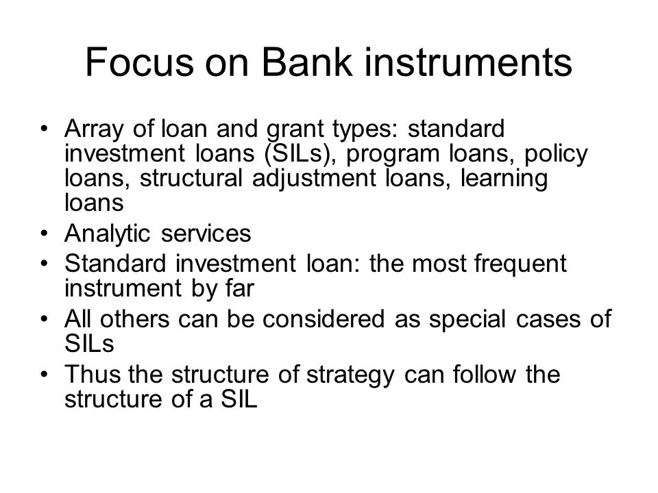 Focus on Bank instruments Array of loan and grant types: standard investment loans (SILs), program loans, policy loans, structural adjustment loans, learning loans Analytic services Standard investment loan: the most frequent instrument by far All others can be considered as special cases of SILs Thus the structure of strategy can follow the structure of a SIL