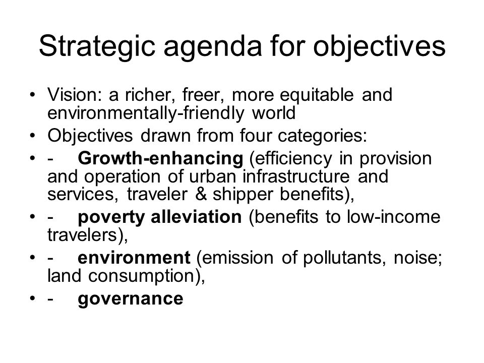 Strategic agenda for objectives Vision: a richer, freer, more equitable and environmentally-friendly world Objectives drawn from four categories: -Growth-enhancing (efficiency in provision and operation of urban infrastructure and services, traveler & shipper benefits), -poverty alleviation (benefits to low-income travelers), -environment (emission of pollutants, noise; land consumption), -governance