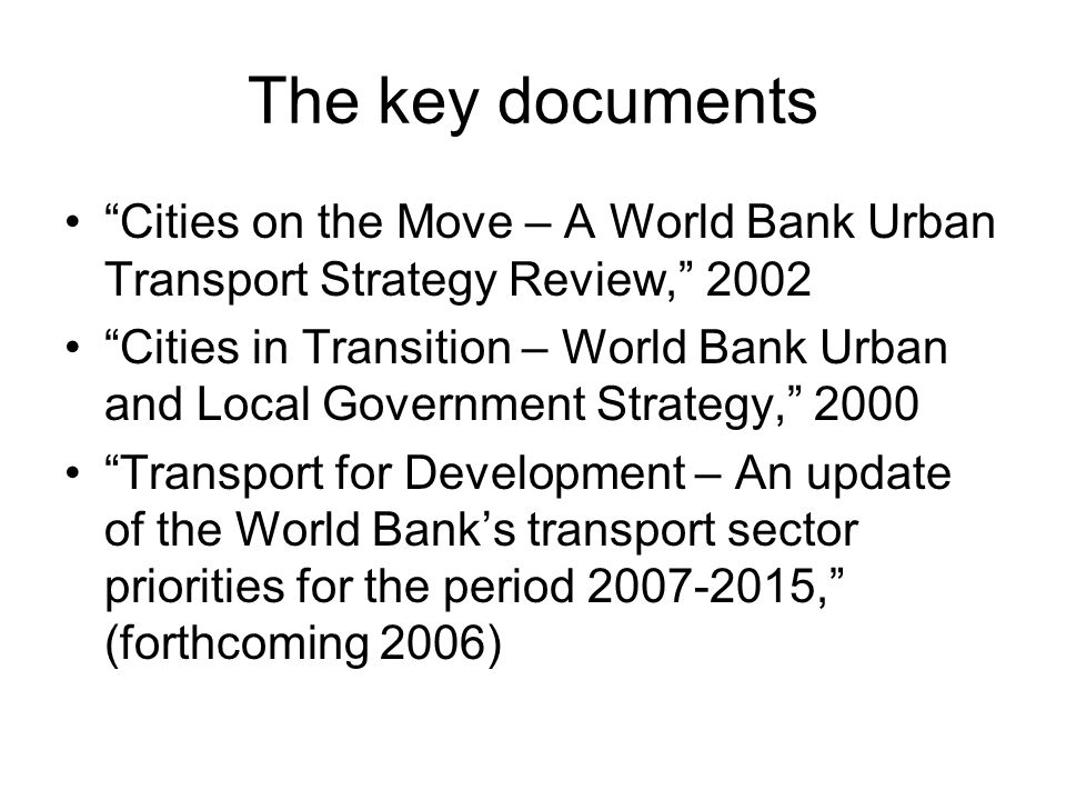 The key documents Cities on the Move – A World Bank Urban Transport Strategy Review, 2002 Cities in Transition – World Bank Urban and Local Government Strategy, 2000 Transport for Development – An update of the World Bank's transport sector priorities for the period 2007-2015, (forthcoming 2006)