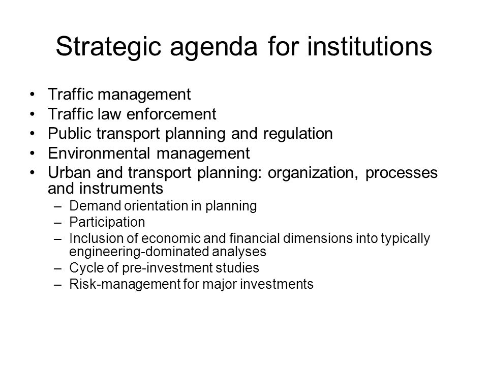 Strategic agenda for institutions Traffic management Traffic law enforcement Public transport planning and regulation Environmental management Urban and transport planning: organization, processes and instruments –Demand orientation in planning –Participation –Inclusion of economic and financial dimensions into typically engineering-dominated analyses –Cycle of pre-investment studies –Risk-management for major investments