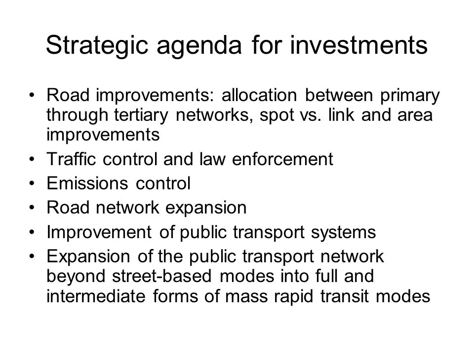 Strategic agenda for investments Road improvements: allocation between primary through tertiary networks, spot vs. link and area improvements Traffic
